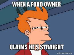 Ford Owner Memes - when a ford owner claims he s straight futurama fry make a meme
