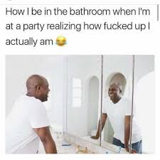 Im Fucked Meme - dopl3r com memes how i be in the bathroom when im at a party