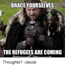 Brace Yourselves Meme - brace yourselves warritrs the refugees are coming thoughts jacob