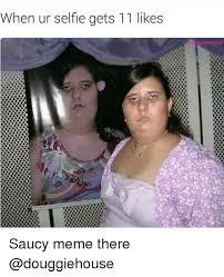 Meme Selfie - when ur selfie gets 11 likes ouggie house saucy meme there meme on