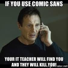 Comic Sans Meme - if you use comic sans your it teacher will find you and they will