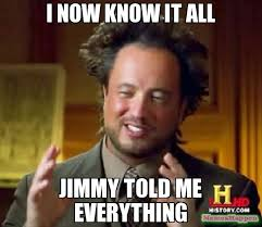 Meme Jimmy - i now know it all jimmy told me everything meme ancient aliens
