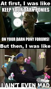 I Aint Even Mad Meme - i ain t even mad by phillipinesbrony meme center