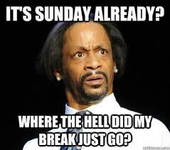 Its Sunday Meme - it s sunday already where the hell did my break just go wtf