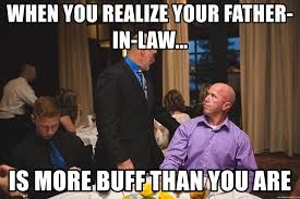 Father In Law Meme - when you realize your father in law is more buff than you are