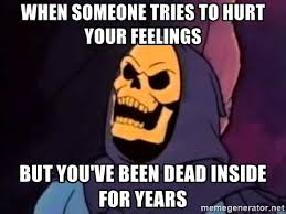 Hurt Feelings Meme - when someone tries to hurt your feelings but you ve been dead inside