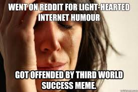 Third World Success Meme - went on reddit for light hearted internet humour got offended by