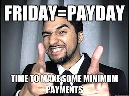 Its Friday Memes 18 - friday payday time to make some minimum payments black