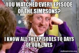 Days Of Our Lives Meme - you watched every episode of the simpsons i know all the episodes