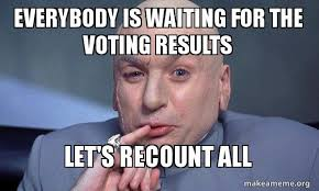Vote For Me Meme - everybody is waiting for the voting results let s recount all just