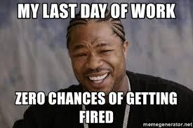 Last Day Of Work Meme - my last day of work zero chances of getting fired xzibit yo dawg