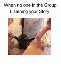 Your Story Meme - when no one in the group listening your story meme on me me