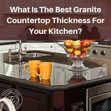 what is the best countertop to put in a kitchen what is the best granite countertop thickness for your kitchen