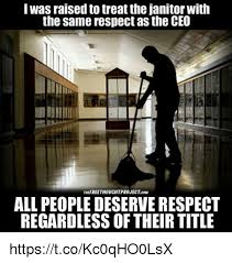 Janitor Meme - iwas raised to treat the janitor with the same respect as the ceo