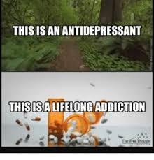 Antidepressant Meme - this is an antidepressant this isalifelongaddiction meme on me me