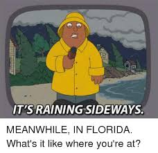 Florida Rain Meme - it s raining sideways meanwhile in florida what s it like where you