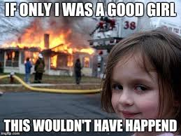 Good Girl Meme - disaster girl meme imgflip