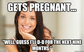 Pregnant Girl Meme - gets pregnant well guess i ll d d for the next nine months