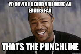 Funny Eagles Meme - yo dawg i heard you were an eagles fan thats the punchline