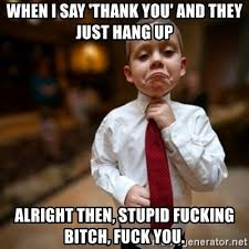 Fuck You Kid Meme - when i say thank you and they just hang up alright then stupid