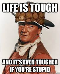 You Re Stupid Meme - life is tough and it s even tougher if you re stupid scumbag