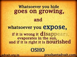 whatsoever you hide goes on growing and whatsoever you expose if