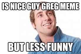 Greg Meme Images - is nice guy greg meme but less funny misunderstood douchebag
