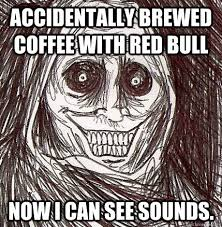 I Can See Sounds Meme - accidentally brewed coffee with red bull now i can see sounds