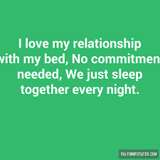 I Love My Bed Meme - i love my relationship with my bed no commitment funny status