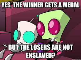 Zim Meme - yes the winner gets a medal but the losers are not enslaved