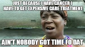 I Have Cancer Meme - aint nobody got time for that meme imgflip