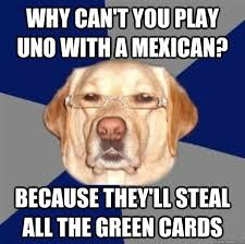 Racist Mexican Memes - why dont mexicans play uno why can t you play uno with a mexican