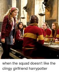 Clingy Girlfriend Meme - d when the squad doesn t like the clingy girlfriend harrypotter