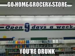 go home grocery store you re drunk make a meme