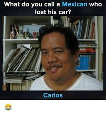 Carlos Meme - what do you call a mexican who lost his car carlos meme on me me