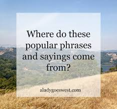 where do these popular sayings come from a goes west