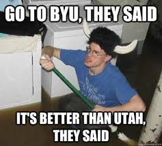 Utah Memes - go to byu they said it s better than utah they said they said