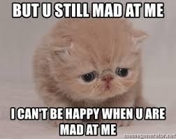 U Still Mad Meme - but u still mad at me i can t be happy when u are mad at me super
