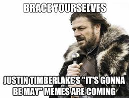 Justin Timberlake May Meme - brace yourselves justin timberlake s it s gonna be may memes are