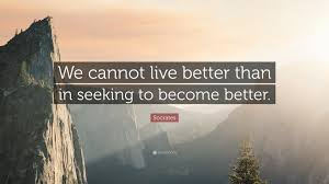 Seeking Live Socrates Quote We Cannot Live Better Than In Seeking To Become