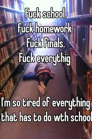 Fuck School Meme - fuck school fuck homework fuck finals fuck everythig i m so tired