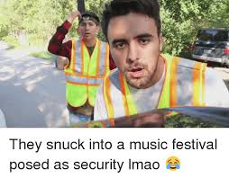 Music Festival Meme - 巾 they snuck into a music festival posed as security lmao