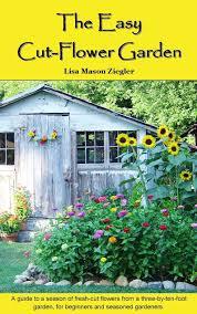 the easy cut flower garden lisa mason ziegler susan yoder