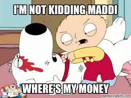 Pay Me My Money Meme - where s my money maddi i m not kidding maddi know your meme