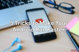 how to make android faster how to make android run faster without root 15 tricks updated