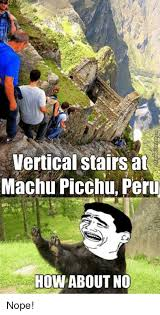 How About No Meme - vertical stairs at machu picchu peru how about no nope meme on me me