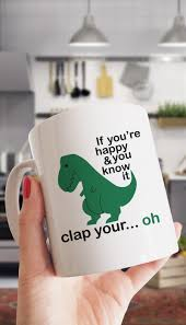 t rex happy and you it if you re happy and you it t rex coffee mug sarcastic me