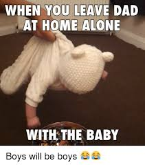 Baby Boy Meme - when you leave dad at home alone with the baby boys will be boys