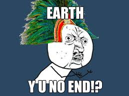 Funny Y U No Memes - mayan prophecy y u no guy know your meme