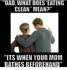 Mean Dad Meme - dad what does eating clean mean its when vour mom bathes